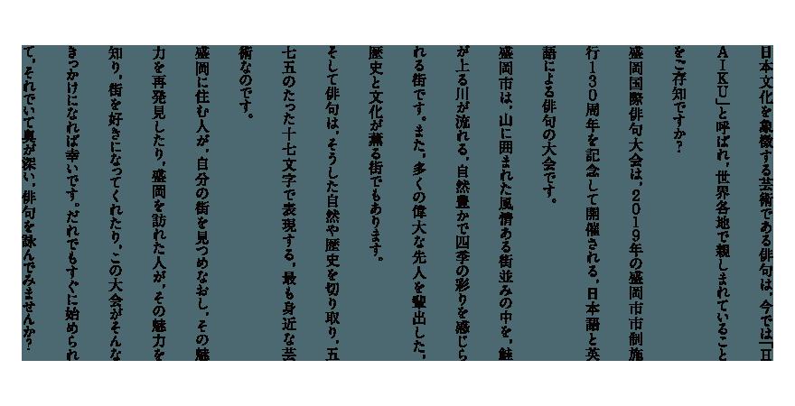 日本文化を象徴する芸術である俳句は,今では「HAIKU」と呼ばれ,世界各地で親しまれていることをご存知ですか?  盛岡国際俳句大会は,2019年の盛岡市市制施行130周年を記念して開催される,日本語と英語による俳句の大会です。  盛岡市は,山に囲まれた風情ある街並みの中を,鮭が上る川が流れる,自然豊かで四季の彩りを感じられる街です。また,多くの偉大な先人を輩出した,歴史と文化が薫る街でもあります。 そして俳句は,そうした自然や歴史を切り取り,五七五のたった十七文字で表現する,最も身近な芸術なのです。  盛岡に住む人が,自分の街を見つめなおし,その魅力を再発見したり,盛岡を訪れた人が,その魅力を知り,街を好きになってくれたり,この大会がそんなきっかけになれば幸いです。だれでもすぐに始められて,それでいて奥が深い,俳句を詠んでみませんか?
